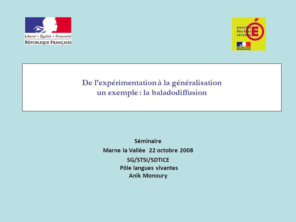 De l'expérimentation à la généralisation un exemple : la baladodiffusion Séminaire Marne la Vallée 22 octobre 2008 SG/STSI/SDTICE Pôle langues vivante