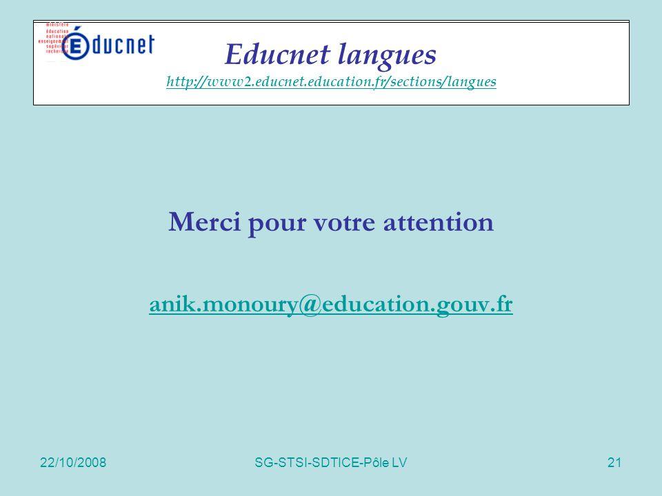 22/10/2008SG-STSI-SDTICE-Pôle LV21 Educnet langues Merci pour votre attention anik.monoury@education.gouv.fr Educnet langues http://www2.educnet.educa
