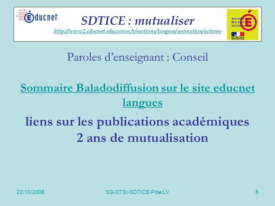 22/10/2008SG-STSI-SDTICE-Pôle LV7 Actions spécifiques 2 reportages vidéo tournés en 2007 en ligne sur educnet et sur DVD-ROM sur les usages des baladeurs mp3 - « Organiser l'entraînement individuel à l'oral » (anglais- terminale STG - académie de Dijon) - « Comprendre et parler l'espagnol » (espagnol- sixième - académie de Bordeaux) Mutualisation des usages http://www2.educnet.education.fr/sections/langues/usages/baladodiffus http://www2.educnet.education.fr/sections/langues/usages/baladodiffus