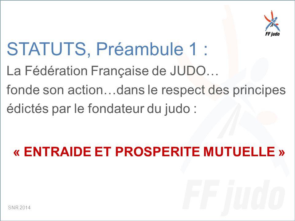 CD – 19-juin-10 STATUTS, Préambule 1 : La Fédération Française de JUDO… fonde son action…dans le respect des principes édictés par le fondateur du judo : « ENTRAIDE ET PROSPERITE MUTUELLE » SNR 2014