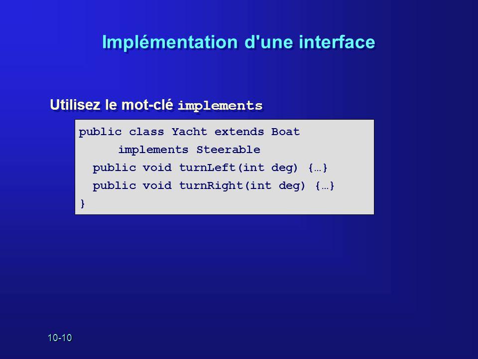 10-10 Implémentation d'une interface Utilisez le mot-clé implements public class Yacht extends Boat implements Steerable public void turnLeft(int deg)
