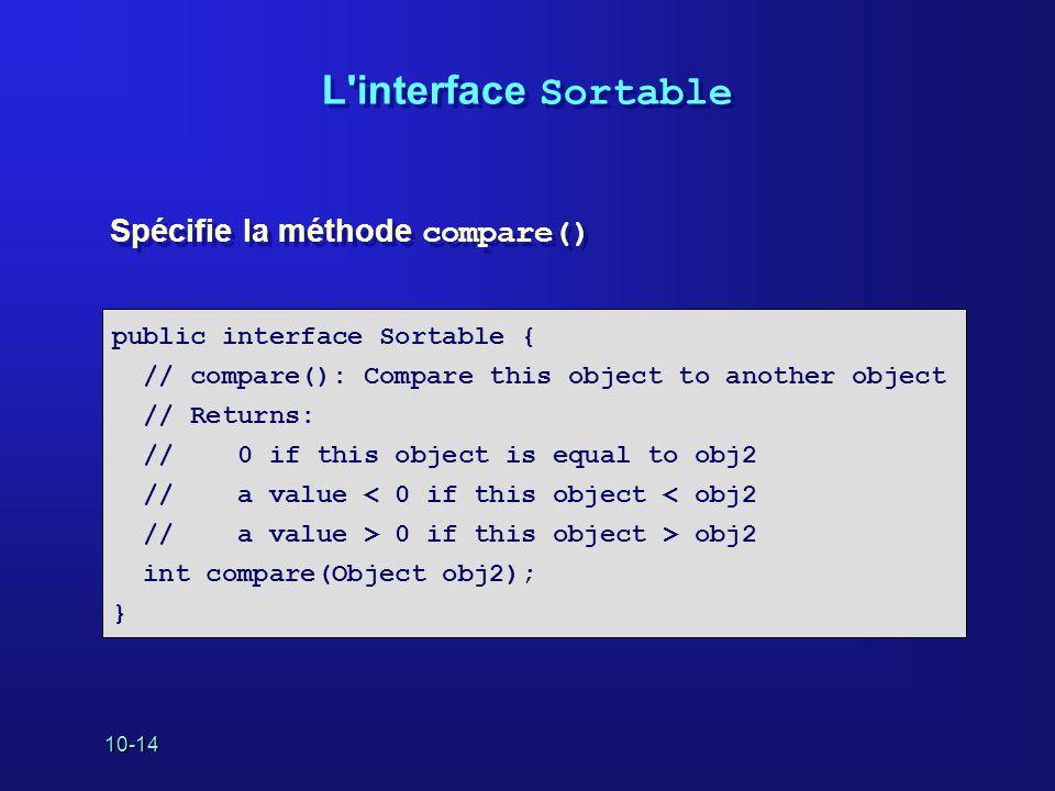 10-14 L interface Sortable Spécifie la méthode compare() public interface Sortable { // compare(): Compare this object to another object // Returns: // 0 if this object is equal to obj2 // a value < 0 if this object < obj2 // a value > 0 if this object > obj2 int compare(Object obj2); }