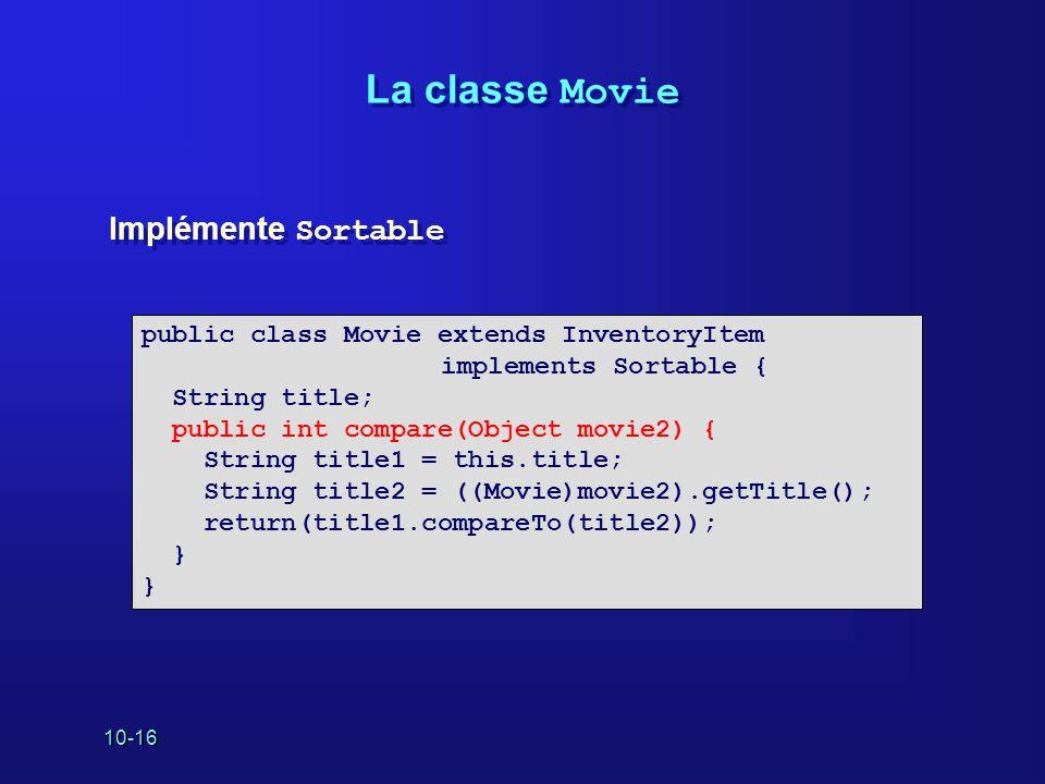 10-16 La classe Movie public class Movie extends InventoryItem implements Sortable { String title; public int compare(Object movie2) { String title1 = this.title; String title2 = ((Movie)movie2).getTitle(); return(title1.compareTo(title2)); } Implémente Sortable