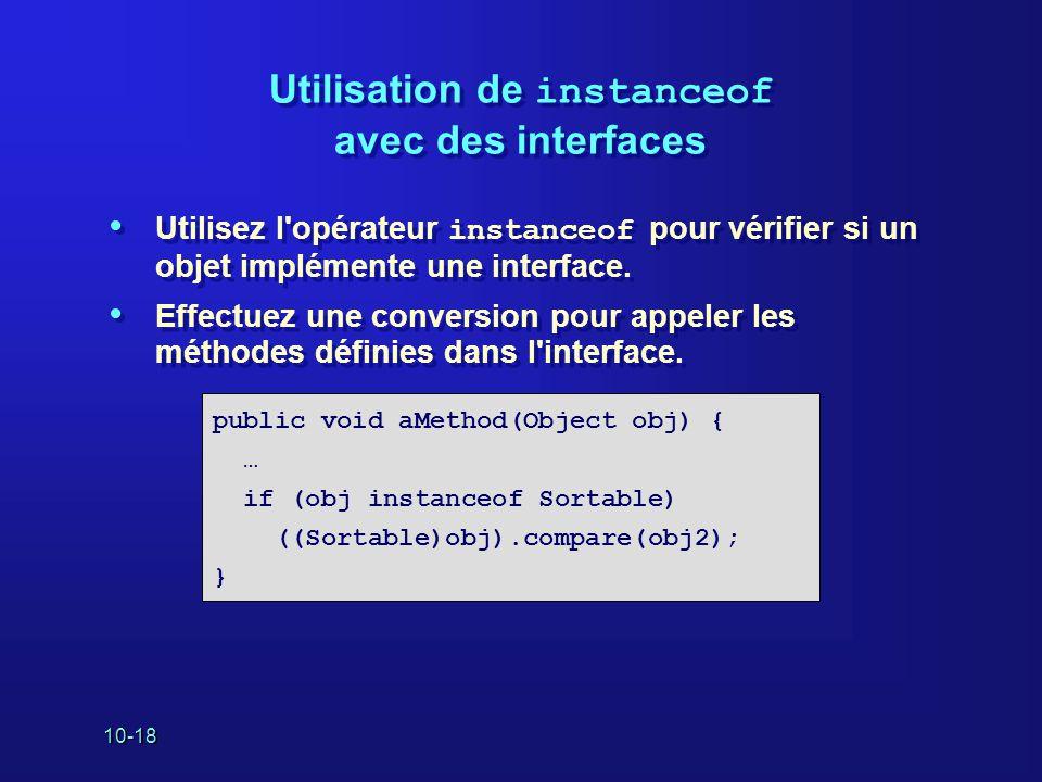 10-18 Utilisation de instanceof avec des interfaces Utilisez l'opérateur instanceof pour vérifier si un objet implémente une interface. Effectuez une