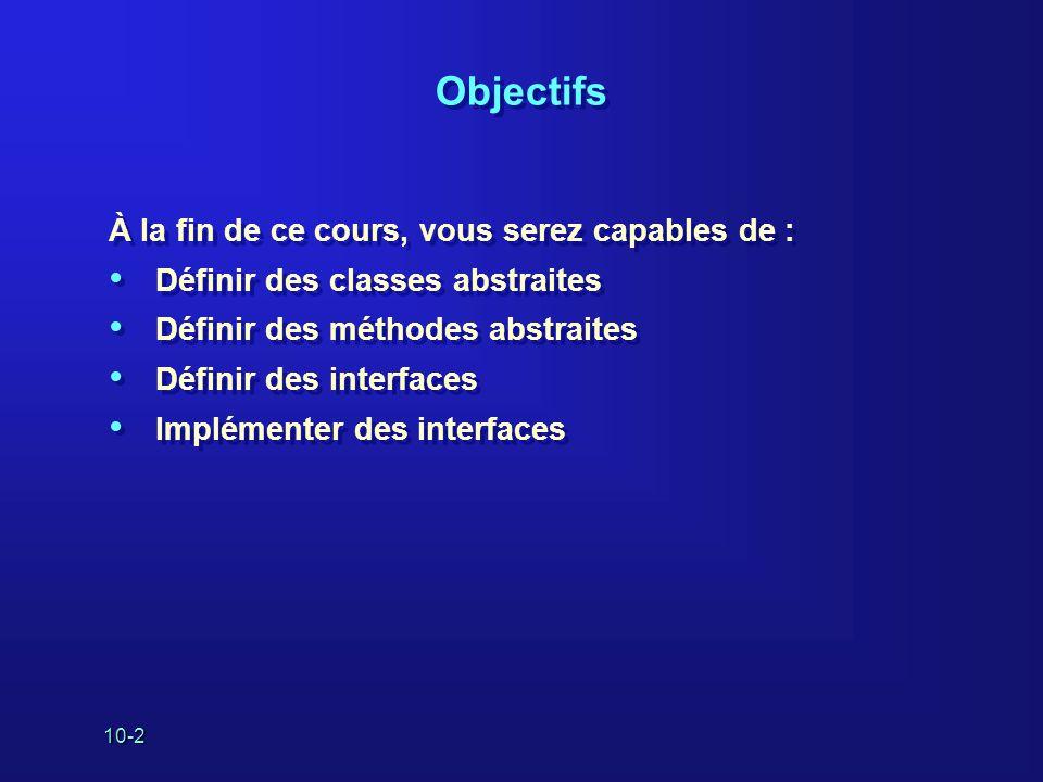 10-2 Objectifs À la fin de ce cours, vous serez capables de : Définir des classes abstraites Définir des méthodes abstraites Définir des interfaces Im
