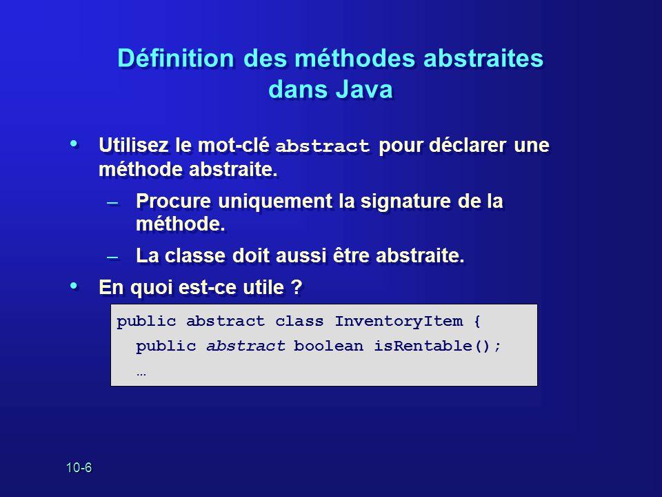 10-6 Définition des méthodes abstraites dans Java Utilisez le mot-clé abstract pour déclarer une méthode abstraite. –Procure uniquement la signature d