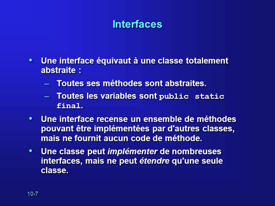 10-7 Interfaces Une interface équivaut à une classe totalement abstraite : –Toutes ses méthodes sont abstraites. –Toutes les variables sont public sta
