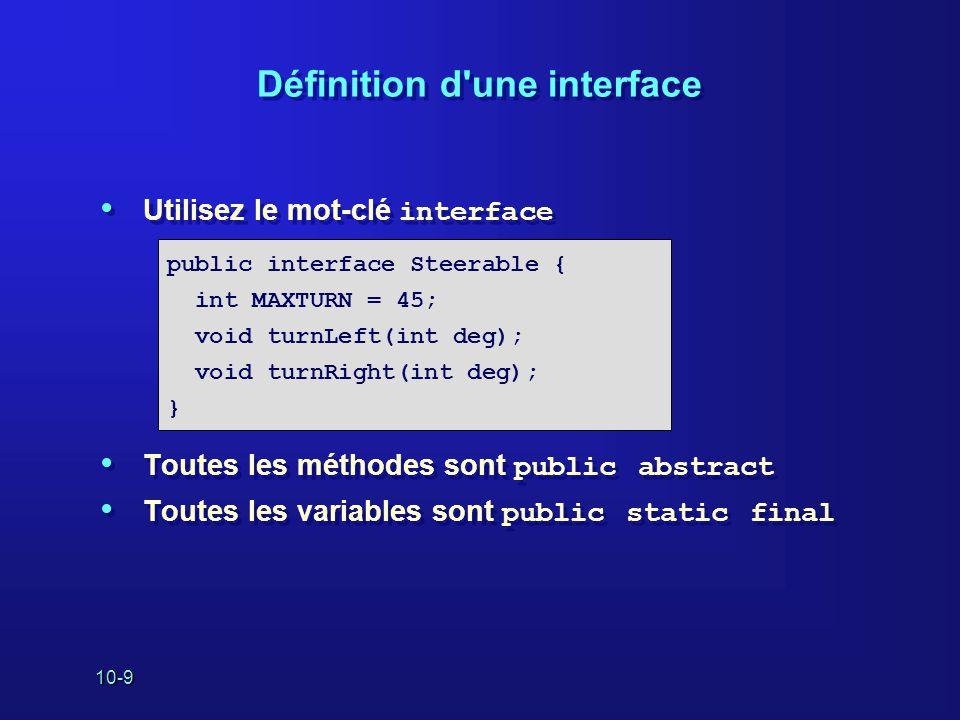10-10 Implémentation d une interface Utilisez le mot-clé implements public class Yacht extends Boat implements Steerable public void turnLeft(int deg) {…} public void turnRight(int deg) {…} }