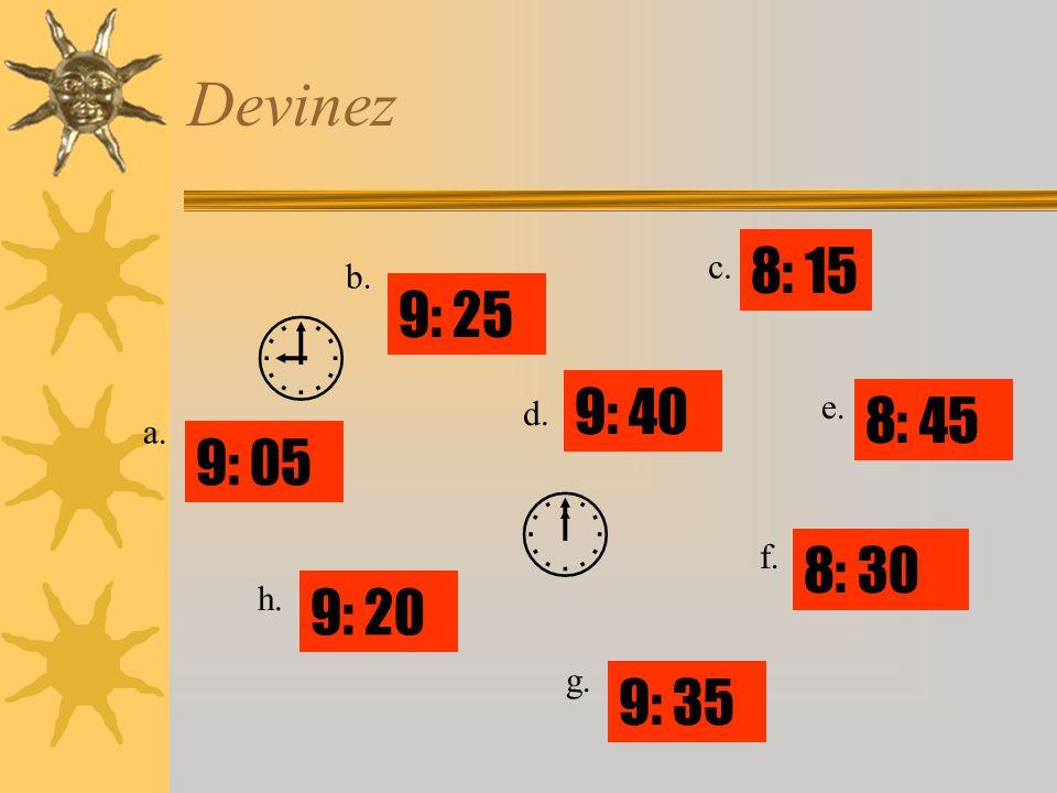 Devinez   8: 15 9: 40 9: 25 8: 30 9: 35 9: 05 9: 20 8: 45 a. b. c. d. e. f. g. h.