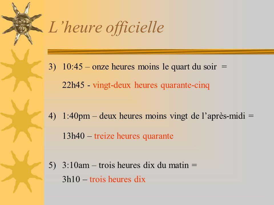 L'heure officielle 3)10:45 – onze heures moins le quart du soir = 4)1:40pm – deux heures moins vingt de l'après-midi = 5)3:10am – trois heures dix du matin = 22h45 - vingt-deux heures quarante-cinq 13h40 – treize heures quarante 3h10 – trois heures dix