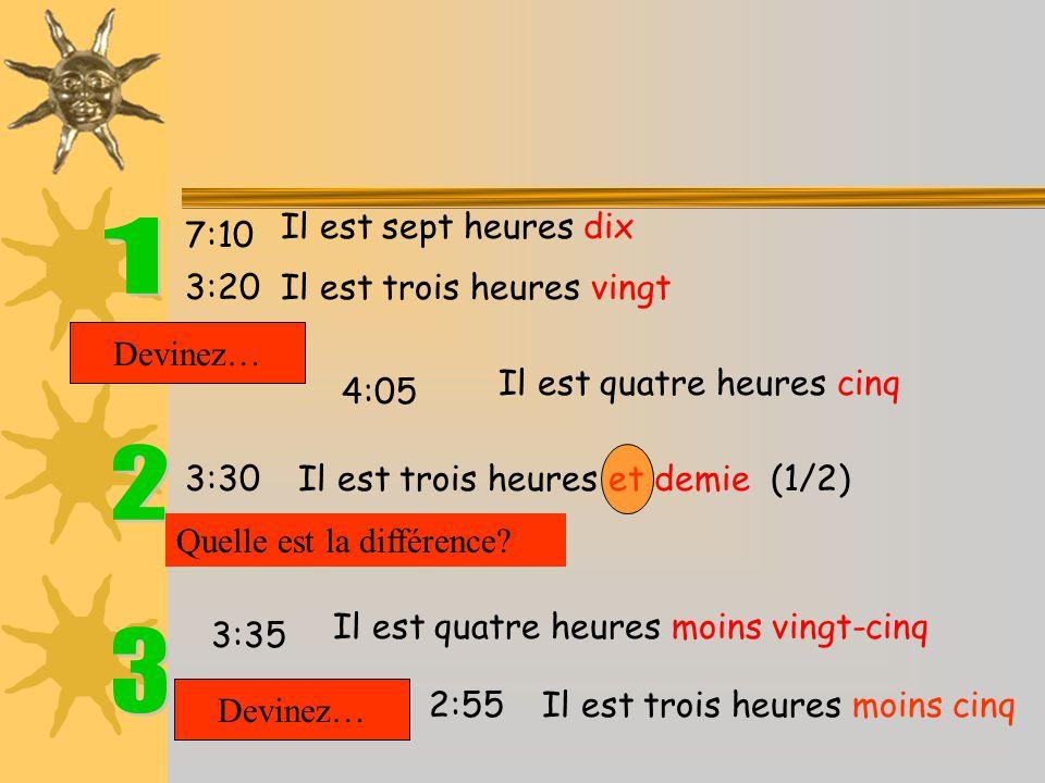 7:10 3:20 Il est sept heures dix Il est trois heures vingt Devinez… 4:05 Il est quatre heures cinq 3:35 Il est quatre heures moins vingt-cinq Devinez… 2:55 Il est trois heures moins cinq 3:30 Il est trois heures et demie (1/2) Quelle est la différence?
