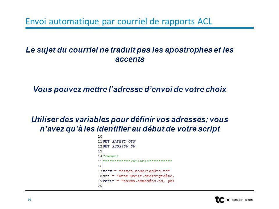Envoi automatique par courriel de rapports ACL 10 Le sujet du courriel ne traduit pas les apostrophes et les accents Vous pouvez mettre l'adresse d'envoi de votre choix Utiliser des variables pour définir vos adresses; vous n'avez qu'à les identifier au début de votre script