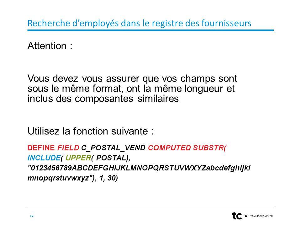 Recherche d'employés dans le registre des fournisseurs 14 Attention : Vous devez vous assurer que vos champs sont sous le même format, ont la même longueur et inclus des composantes similaires Utilisez la fonction suivante : DEFINE FIELD C_POSTAL_VEND COMPUTED SUBSTR( INCLUDE( UPPER( POSTAL), 0123456789ABCDEFGHIJKLMNOPQRSTUVWXYZabcdefghijkl mnopqrstuvwxyz ), 1, 30)