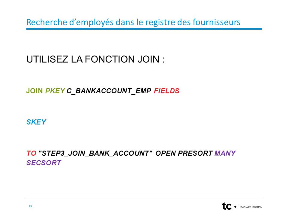 Recherche d'employés dans le registre des fournisseurs 15 UTILISEZ LA FONCTION JOIN : JOIN PKEY C_BANKACCOUNT_EMP FIELDS SKEY TO STEP3_JOIN_BANK_ACCOUNT OPEN PRESORT MANY SECSORT