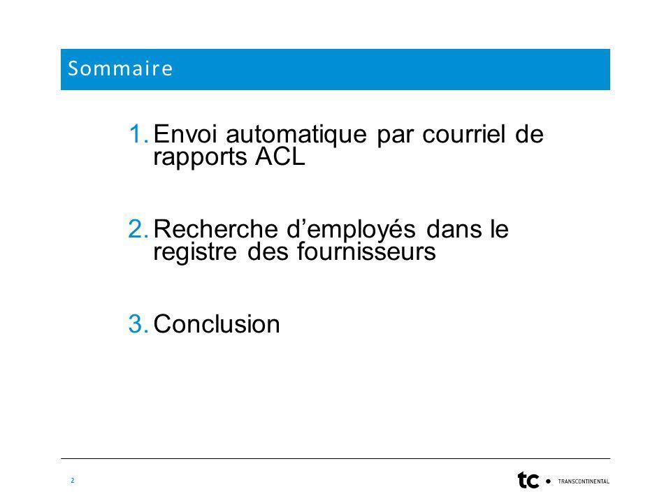 2 Sommaire 1.Envoi automatique par courriel de rapports ACL 2.Recherche d'employés dans le registre des fournisseurs 3.Conclusion