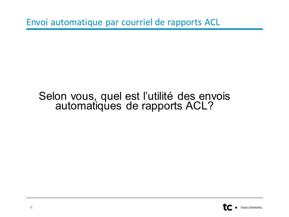 Envoi automatique par courriel de rapports ACL 5 Selon vous, quel est l'utilité des envois automatiques de rapports ACL