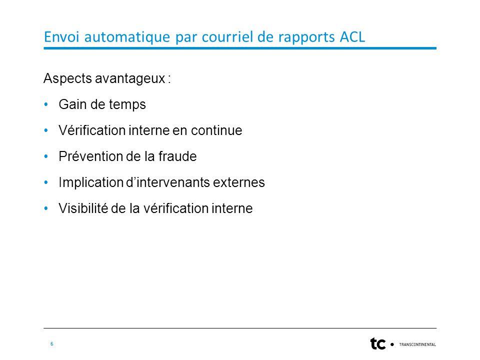 Envoi automatique par courriel de rapports ACL 6 Aspects avantageux : Gain de temps Vérification interne en continue Prévention de la fraude Implication d'intervenants externes Visibilité de la vérification interne