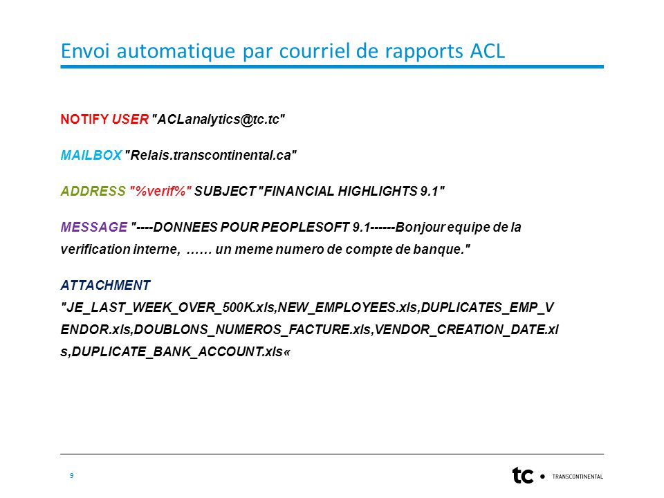 Envoi automatique par courriel de rapports ACL 9 NOTIFY USER ACLanalytics@tc.tc MAILBOX Relais.transcontinental.ca ADDRESS %verif% SUBJECT FINANCIAL HIGHLIGHTS 9.1 MESSAGE ----DONNEES POUR PEOPLESOFT 9.1------Bonjour equipe de la verification interne, …… un meme numero de compte de banque. ATTACHMENT JE_LAST_WEEK_OVER_500K.xls,NEW_EMPLOYEES.xls,DUPLICATES_EMP_V ENDOR.xls,DOUBLONS_NUMEROS_FACTURE.xls,VENDOR_CREATION_DATE.xl s,DUPLICATE_BANK_ACCOUNT.xls«