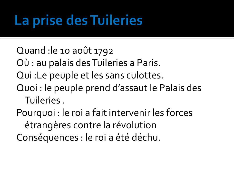 Quand :le 10 août 1792 Où : au palais des Tuileries a Paris. Qui :Le peuple et les sans culottes. Quoi : le peuple prend d'assaut le Palais des Tuiler