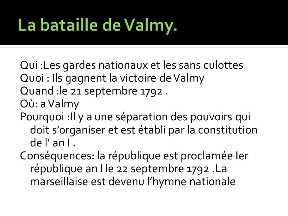 Qui :Les gardes nationaux et les sans culottes Quoi : Ils gagnent la victoire de Valmy Quand :le 21 septembre 1792. Où: a Valmy Pourquoi :Il y a une s