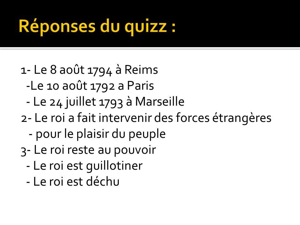 1- Le 8 août 1794 à Reims -Le 10 août 1792 a Paris - Le 24 juillet 1793 à Marseille 2- Le roi a fait intervenir des forces étrangères - pour le plaisi
