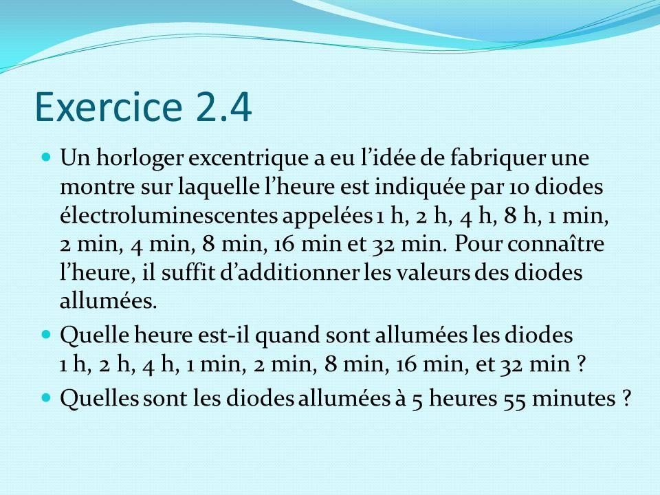Exercice 2.4 Un horloger excentrique a eu l'idée de fabriquer une montre sur laquelle l'heure est indiquée par 10 diodes électroluminescentes appelées 1 h, 2 h, 4 h, 8 h, 1 min, 2 min, 4 min, 8 min, 16 min et 32 min.