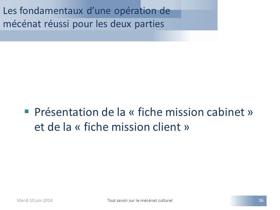 Mardi 10 juin 2014Tout savoir sur le mécénat culturel16  Présentation de la « fiche mission cabinet » et de la « fiche mission client » Les fondamentaux d'une opération de mécénat réussi pour les deux parties