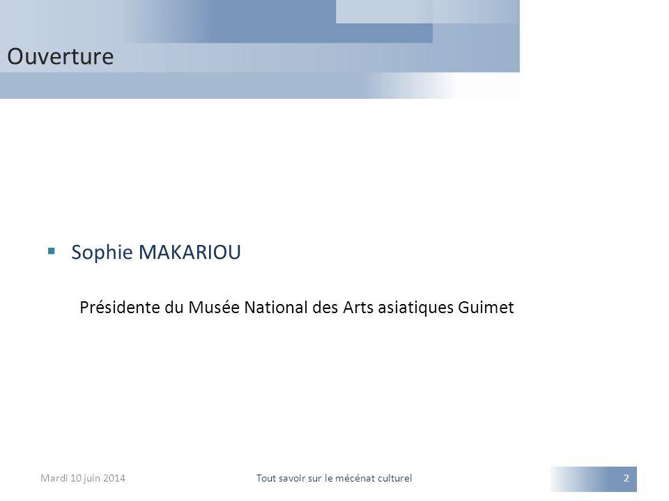 Ouverture Mardi 10 juin 2014Tout savoir sur le mécénat culturel2  Sophie MAKARIOU Présidente du Musée National des Arts asiatiques Guimet