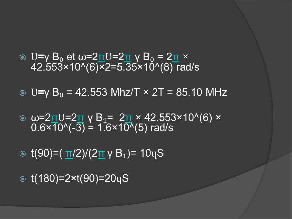  Ʋ =γ B ₀ et ω=2π Ʋ =2π γ B ₀ = 2π × 42.553×10^(6)×2=5.35×10^(8) rad/sπ  Ʋ =γ B ₀ = 42.553 Mhz/T × 2T = 85.10 MHz  ω=2π Ʋ =2π γ B ₁ = 2π × 42.553×1