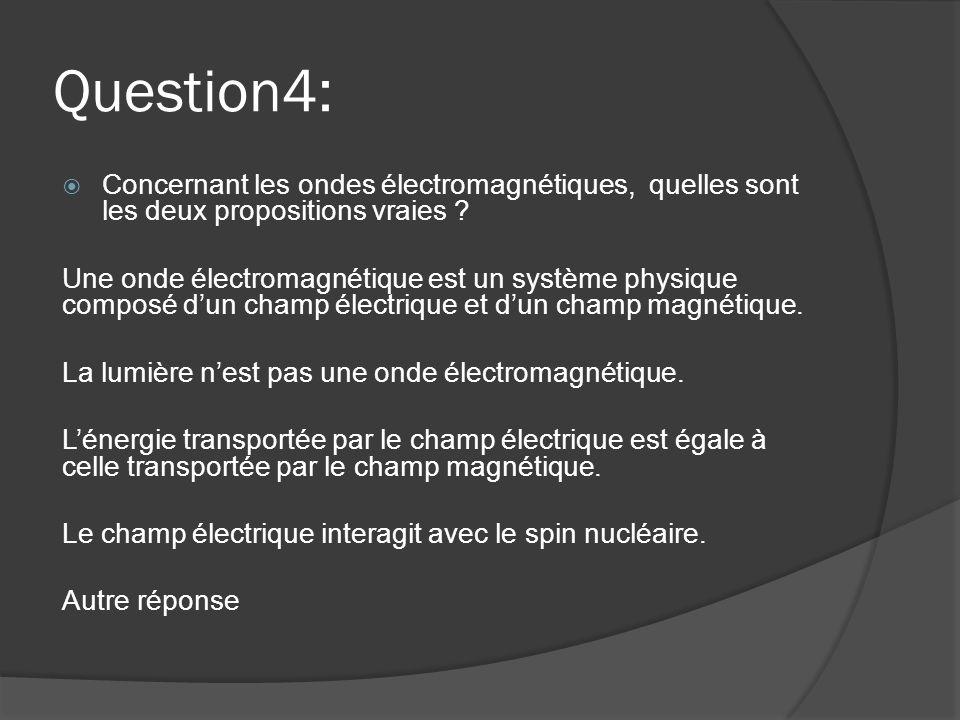 Question4:  Concernant les ondes électromagnétiques, quelles sont les deux propositions vraies ? Une onde électromagnétique est un système physique c