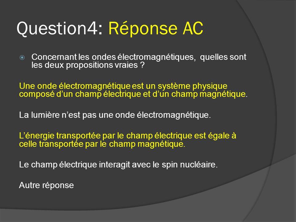 Question4: Réponse AC  Concernant les ondes électromagnétiques, quelles sont les deux propositions vraies ? Une onde électromagnétique est un système
