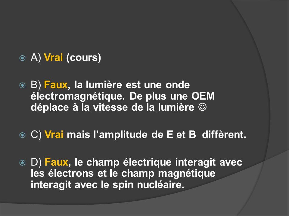  A) Vrai (cours)  B) Faux, la lumière est une onde électromagnétique. De plus une OEM déplace à la vitesse de la lumière  C) Vrai mais l'amplitude