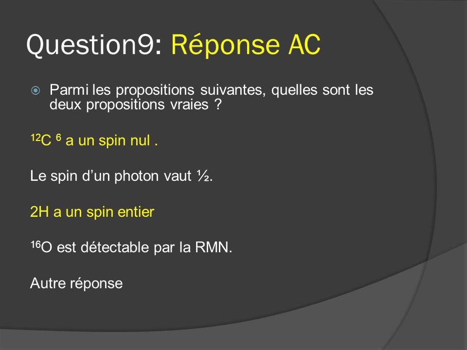 Question9: Réponse AC  Parmi les propositions suivantes, quelles sont les deux propositions vraies ? 12 C 6 a un spin nul. Le spin d'un photon vaut ½