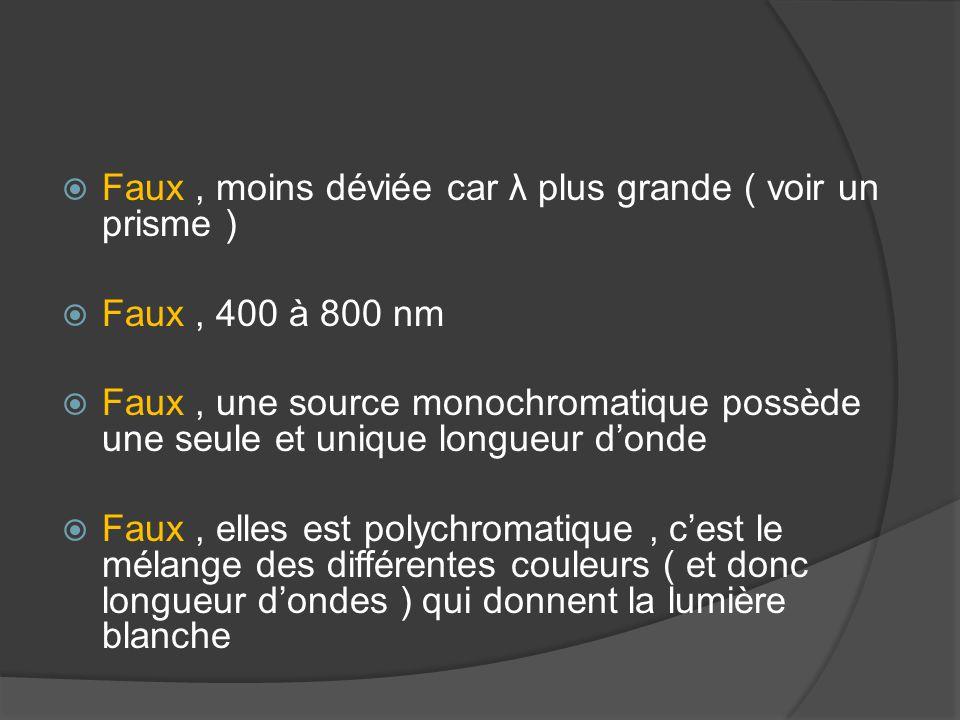  Faux, moins déviée car λ plus grande ( voir un prisme )  Faux, 400 à 800 nm  Faux, une source monochromatique possède une seule et unique longueur