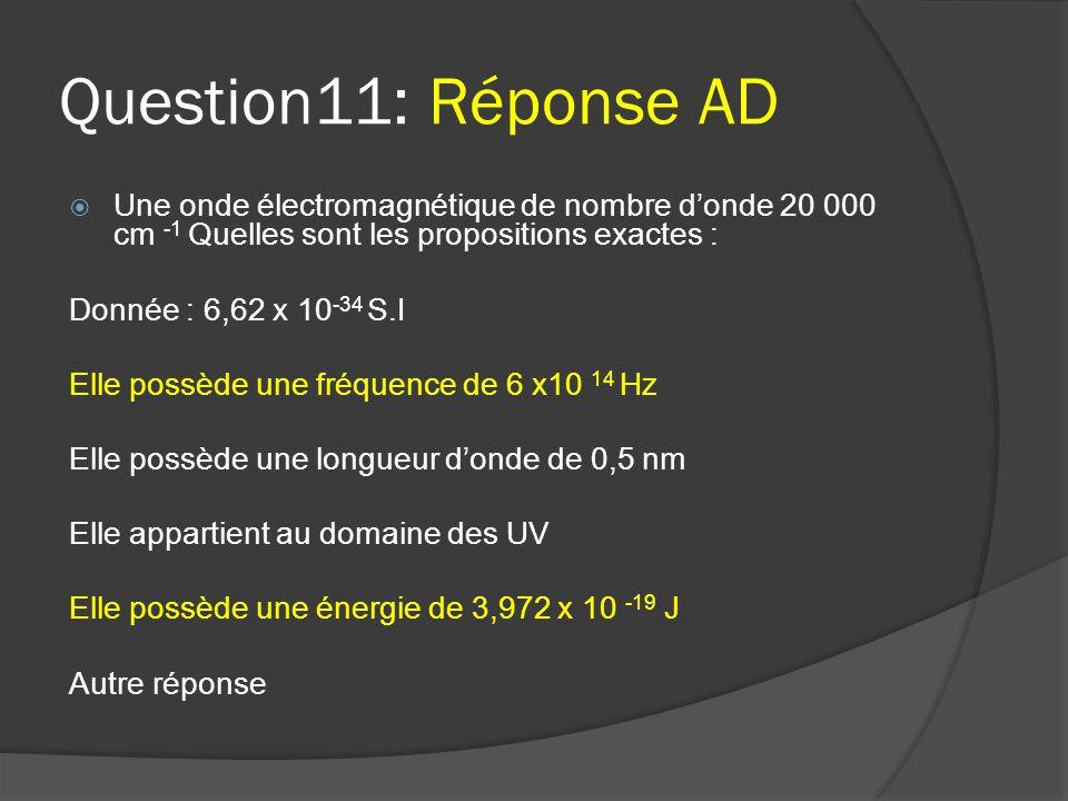 Question11: Réponse AD  Une onde électromagnétique de nombre d'onde 20 000 cm -1 Quelles sont les propositions exactes : Donnée : 6,62 x 10 -34 S.I E