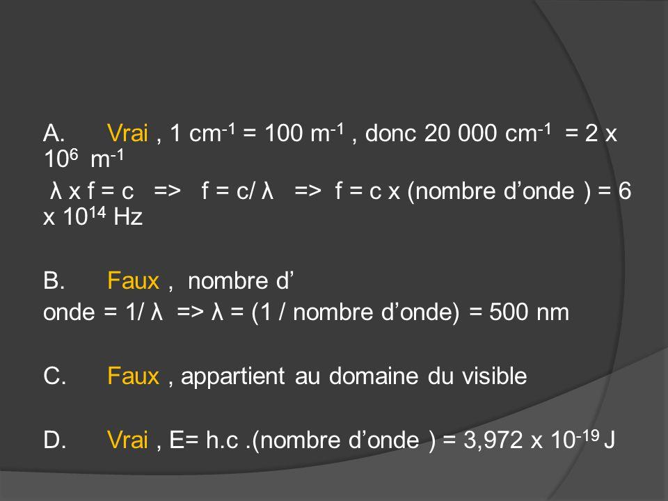 A.Vrai, 1 cm -1 = 100 m -1, donc 20 000 cm -1 = 2 x 10 6 m -1 λ x f = c => f = c/ λ => f = c x (nombre d'onde ) = 6 x 10 14 Hz B.Faux, nombre d' onde