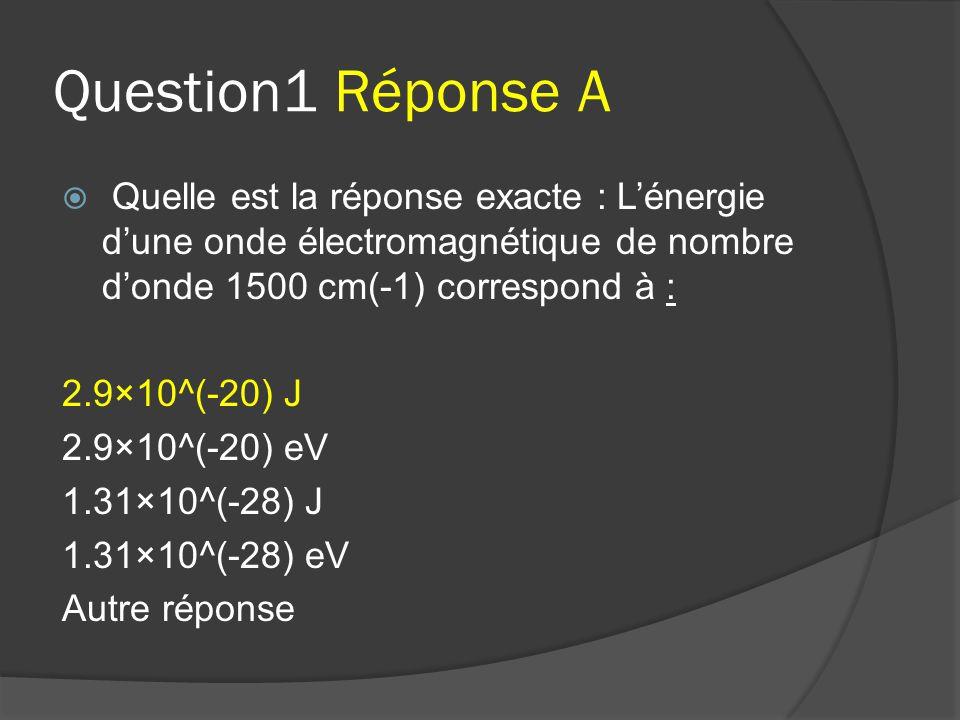 Question1 Réponse A  Quelle est la réponse exacte : L'énergie d'une onde électromagnétique de nombre d'onde 1500 cm(-1) correspond à : 2.9×10^(-20) J