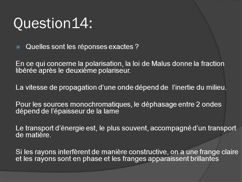 Question14:  Quelles sont les réponses exactes ? En ce qui concerne la polarisation, la loi de Malus donne la fraction libérée après le deuxième pola