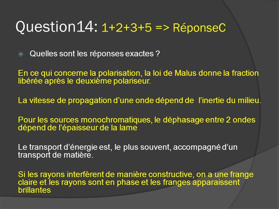 Question14: 1+2+3+5 => RéponseC  Quelles sont les réponses exactes ? En ce qui concerne la polarisation, la loi de Malus donne la fraction libérée ap