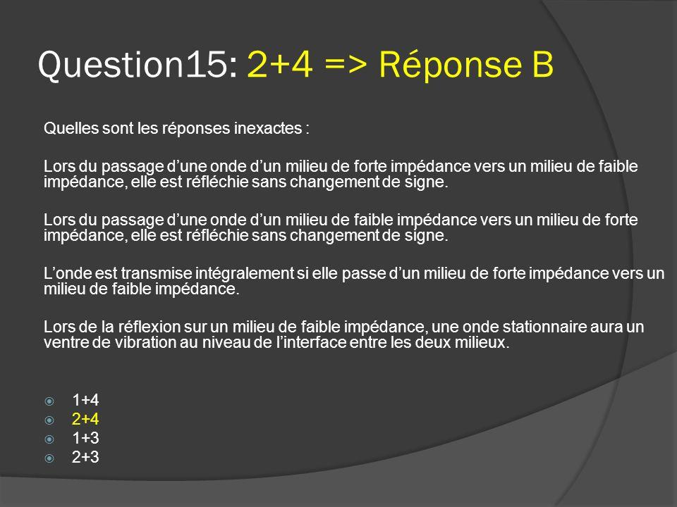 Question15: 2+4 => Réponse B Quelles sont les réponses inexactes : Lors du passage d'une onde d'un milieu de forte impédance vers un milieu de faible