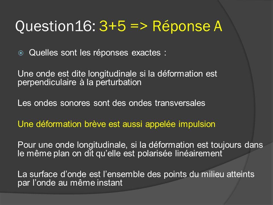 Question16: 3+5 => Réponse A  Quelles sont les réponses exactes : Une onde est dite longitudinale si la déformation est perpendiculaire à la perturba