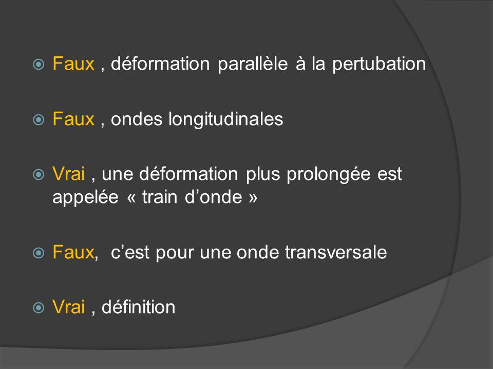  Faux, déformation parallèle à la pertubation  Faux, ondes longitudinales  Vrai, une déformation plus prolongée est appelée « train d'onde »  Faux