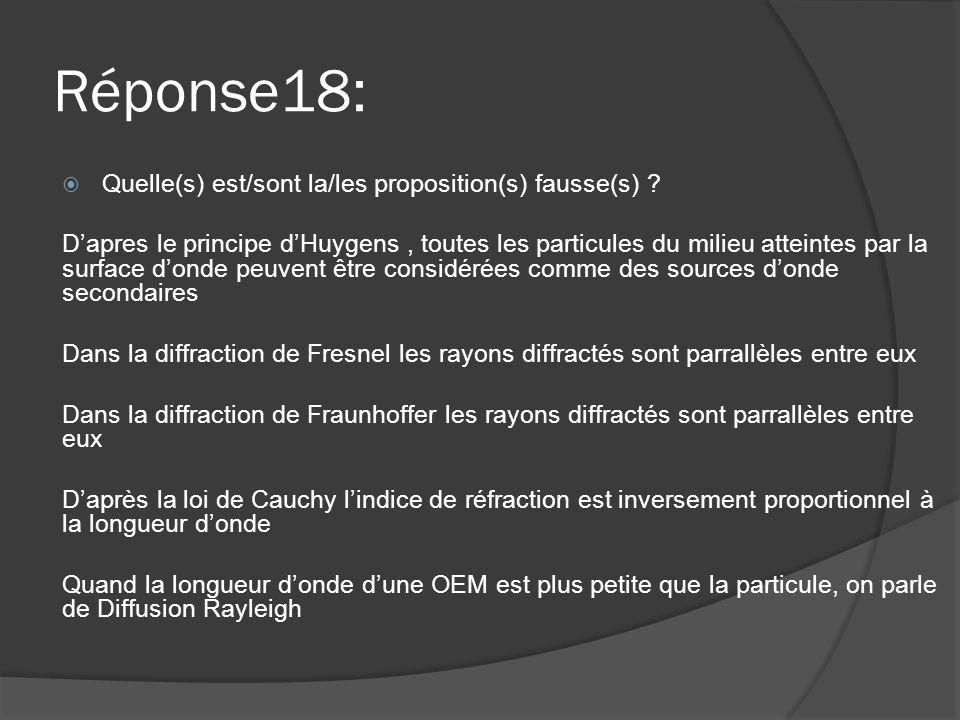Réponse18:  Quelle(s) est/sont la/les proposition(s) fausse(s) ? D'apres le principe d'Huygens, toutes les particules du milieu atteintes par la surf