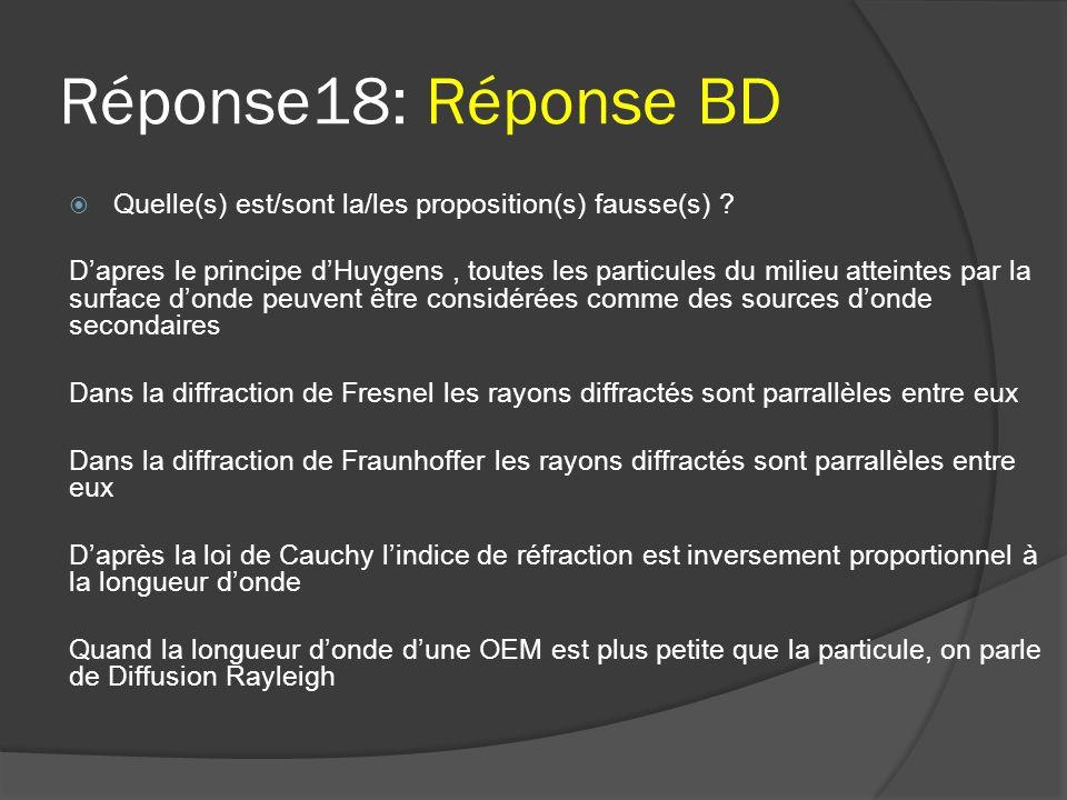 Réponse18: Réponse BD  Quelle(s) est/sont la/les proposition(s) fausse(s) ? D'apres le principe d'Huygens, toutes les particules du milieu atteintes