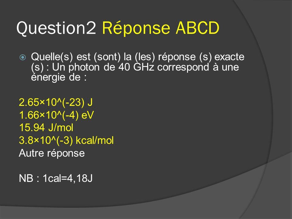 Question2 Réponse ABCD  Quelle(s) est (sont) la (les) réponse (s) exacte (s) : Un photon de 40 GHz correspond à une énergie de : 2.65×10^(-23) J 1.66