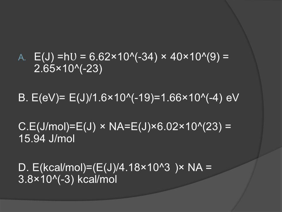 A. E(J) =h Ʋ = 6.62×10^(-34) × 40×10^(9) = 2.65×10^(-23) B. E(eV)= E(J)/1.6×10^(-19)=1.66×10^(-4) eV C.E(J/mol)=E(J) × NA=E(J)×6.02×10^(23) = 15.94 J/