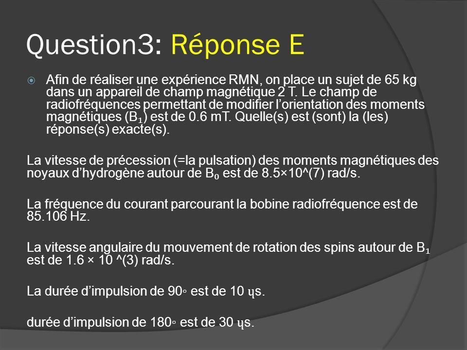 Question3: Réponse E  Afin de réaliser une expérience RMN, on place un sujet de 65 kg dans un appareil de champ magnétique 2 T. Le champ de radiofréq