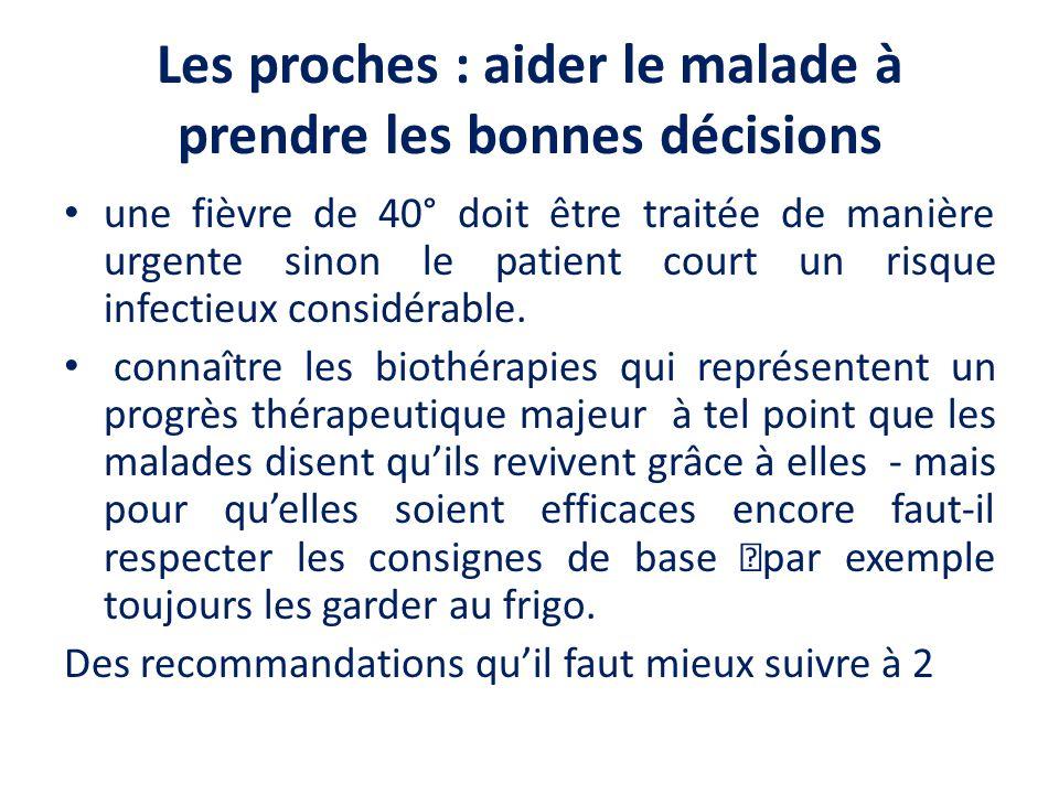 Les proches : aider le malade à prendre les bonnes décisions une fièvre de 40° doit être traitée de manière urgente sinon le patient court un risque infectieux considérable.