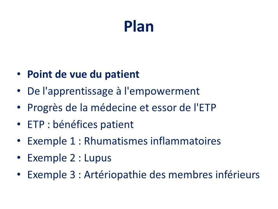 Plan Point de vue du patient De l apprentissage à l empowerment Progrès de la médecine et essor de l ETP ETP : bénéfices patient Exemple 1 : Rhumatismes inflammatoires Exemple 2 : Lupus Exemple 3 : Artériopathie des membres inférieurs