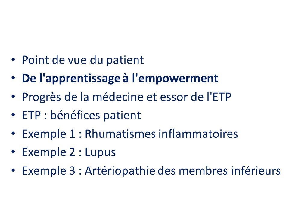 Point de vue du patient De l apprentissage à l empowerment Progrès de la médecine et essor de l ETP ETP : bénéfices patient Exemple 1 : Rhumatismes inflammatoires Exemple 2 : Lupus Exemple 3 : Artériopathie des membres inférieurs